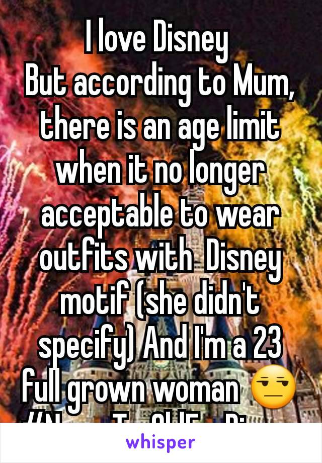 I love Disney  But according to Mum, there is an age limit when it no longer acceptable to wear outfits with  Disney motif (she didn't specify) And I'm a 23  full grown woman 😒 #NeverTooOldForDisney