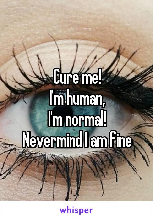 Cure me! I'm human, I'm normal! Nevermind I am fine
