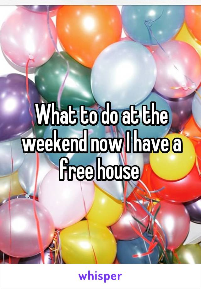 What to do at the weekend now I have a free house