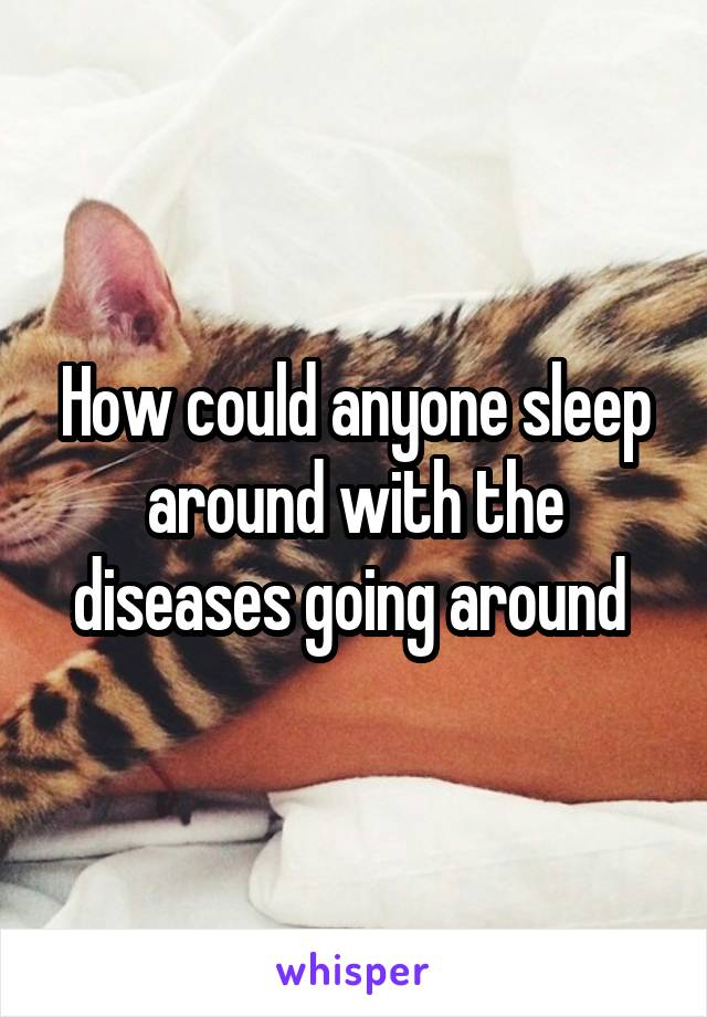 How could anyone sleep around with the diseases going around