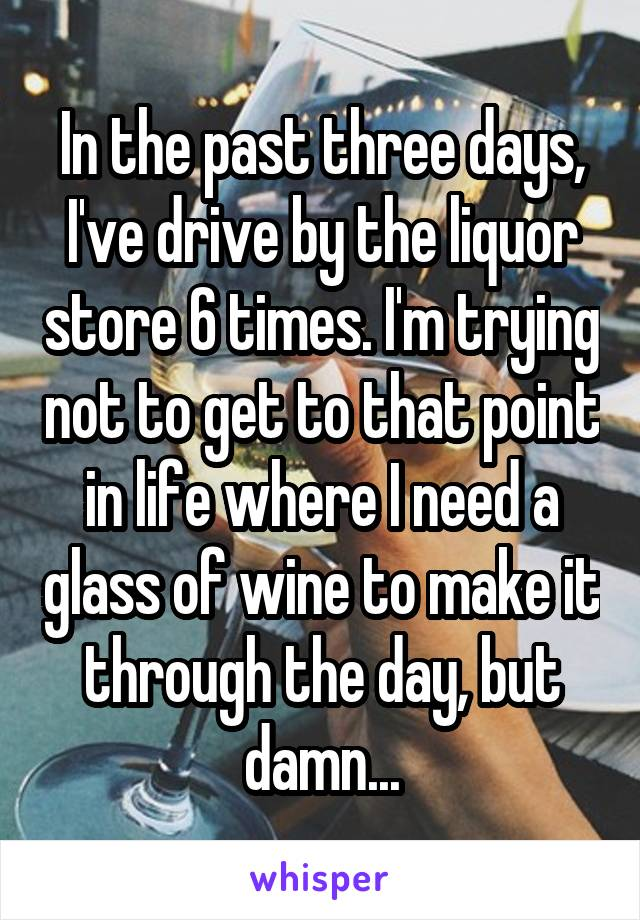 In the past three days, I've drive by the liquor store 6 times. I'm trying not to get to that point in life where I need a glass of wine to make it through the day, but damn...