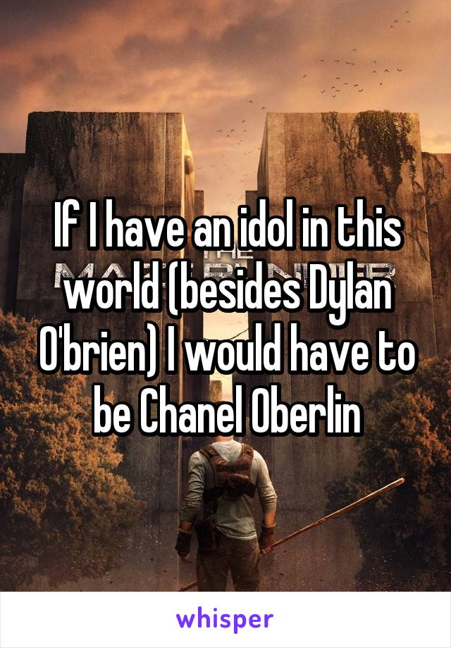 If I have an idol in this world (besides Dylan O'brien) I would have to be Chanel Oberlin