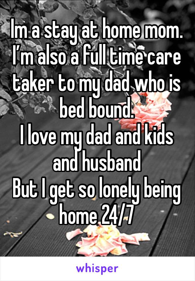Im a stay at home mom. I'm also a full time care taker to my dad who is bed bound.  I love my dad and kids and husband  But I get so lonely being home 24/7