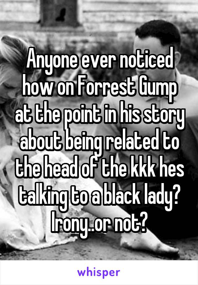 Anyone ever noticed how on Forrest Gump at the point in his story about being related to the head of the kkk hes talking to a black lady? Irony..or not?