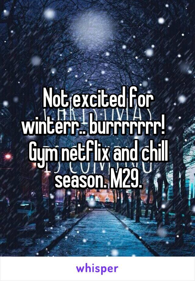 Not excited for winterr.. burrrrrrr!    Gym netflix and chill season. M29.