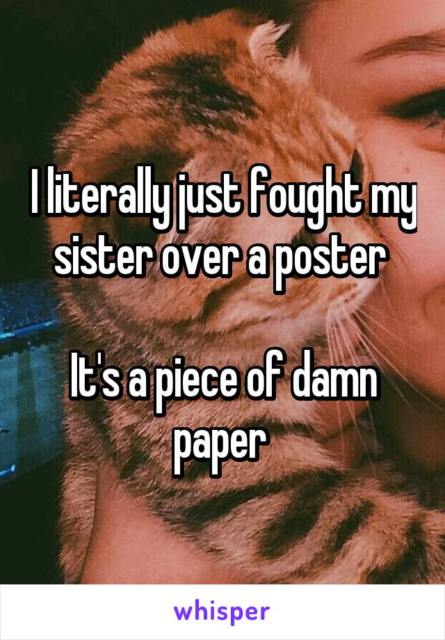 I literally just fought my sister over a poster   It's a piece of damn paper