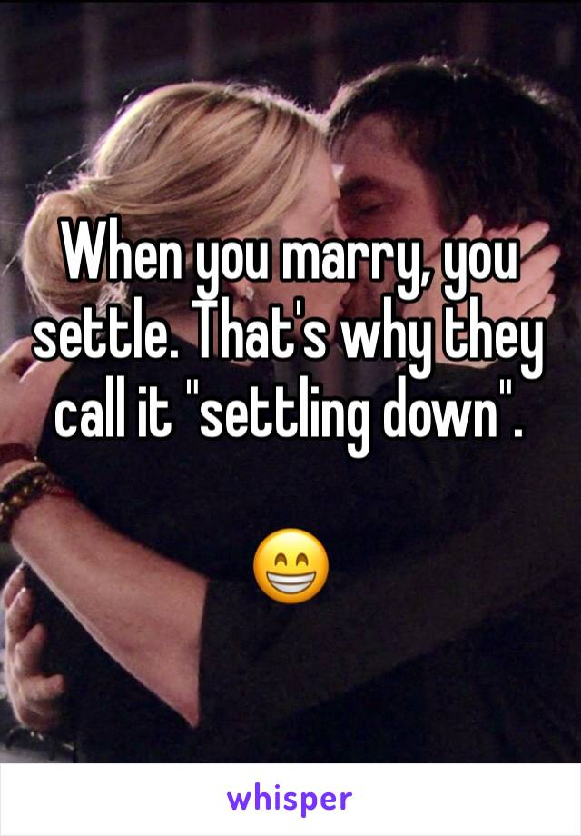 """When you marry, you settle. That's why they call it """"settling down"""".  😁"""