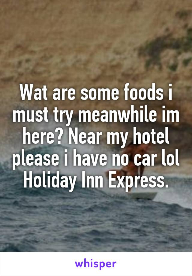 Wat are some foods i must try meanwhile im here? Near my hotel please i have no car lol Holiday Inn Express.