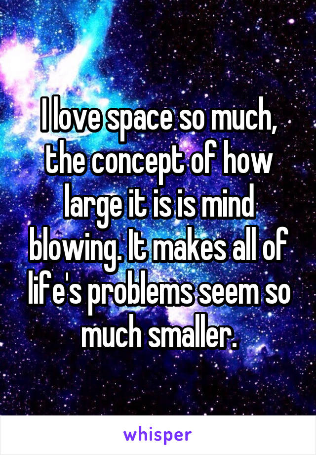 I love space so much, the concept of how large it is is mind blowing. It makes all of life's problems seem so much smaller.