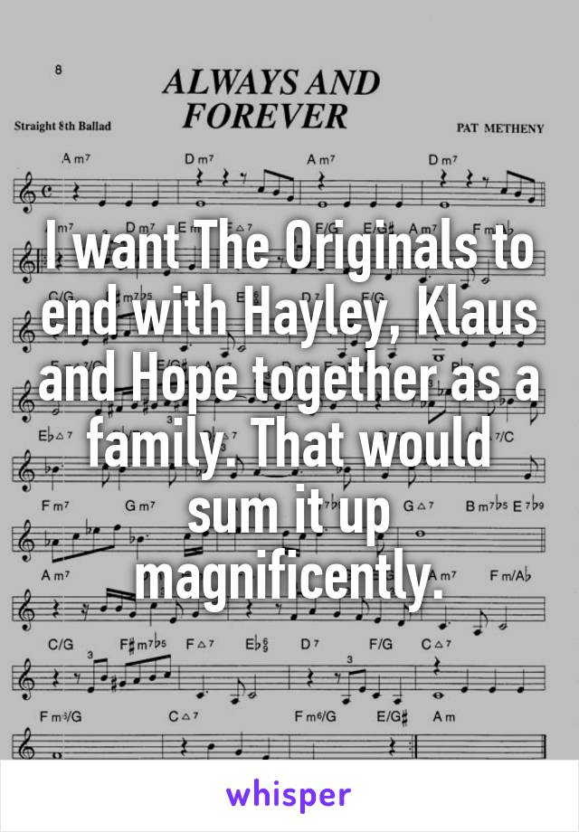 I want The Originals to end with Hayley, Klaus and Hope together as a family. That would sum it up magnificently.