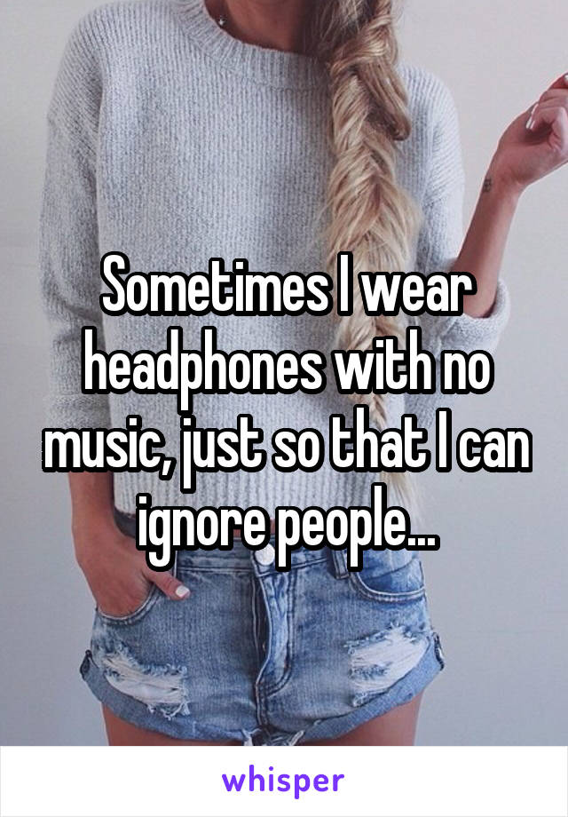Sometimes I wear headphones with no music, just so that I can ignore people...