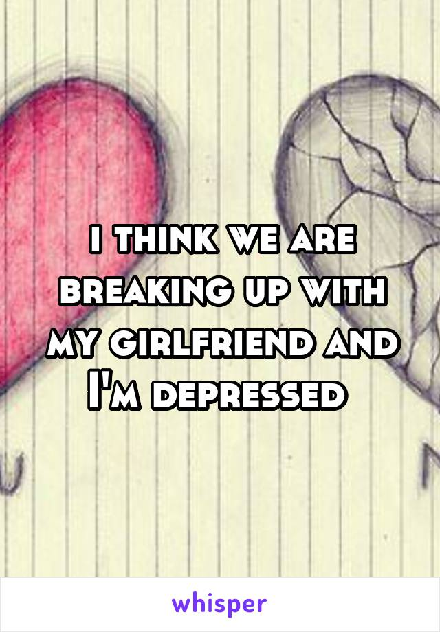 i think we are breaking up with my girlfriend and I'm depressed