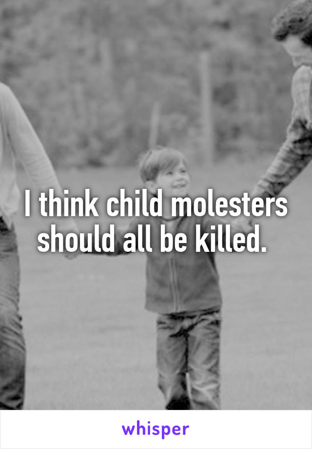 I think child molesters should all be killed.