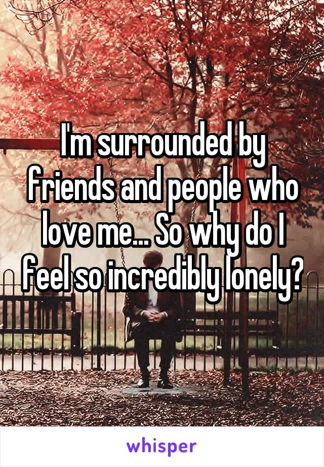 I'm surrounded by friends and people who love me... So why do I feel so incredibly lonely?