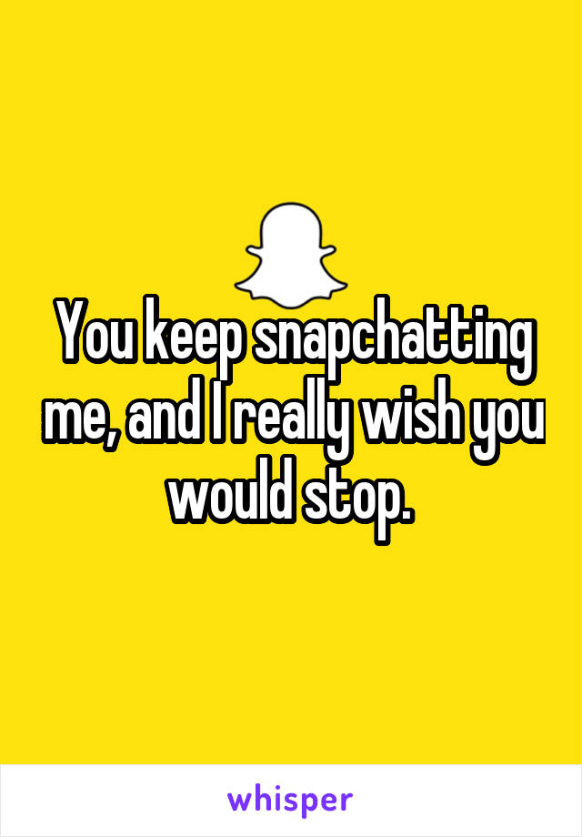 You keep snapchatting me, and I really wish you would stop.