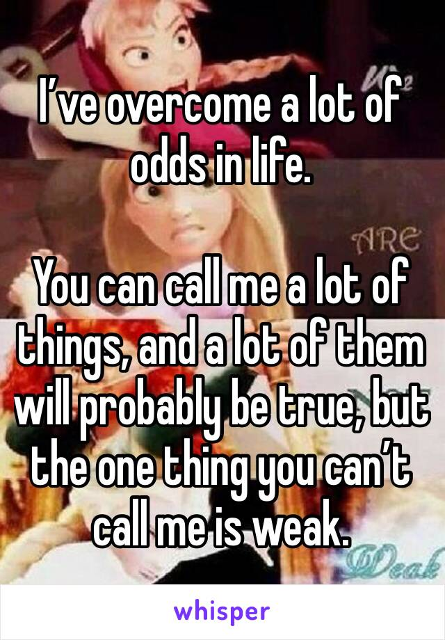 I've overcome a lot of odds in life.  You can call me a lot of things, and a lot of them will probably be true, but the one thing you can't call me is weak.
