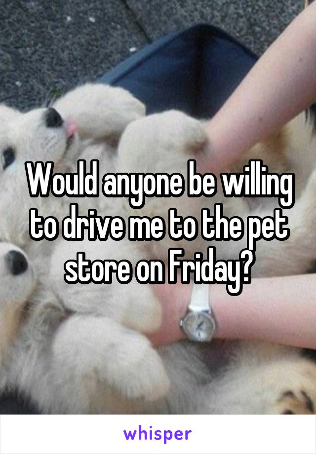 Would anyone be willing to drive me to the pet store on Friday?