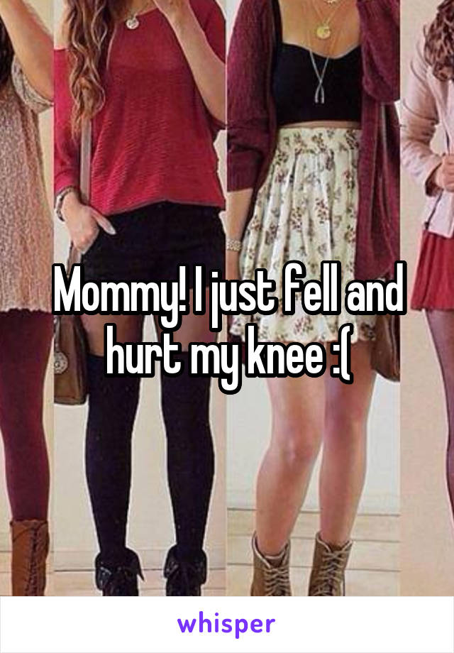 Mommy! I just fell and hurt my knee :(