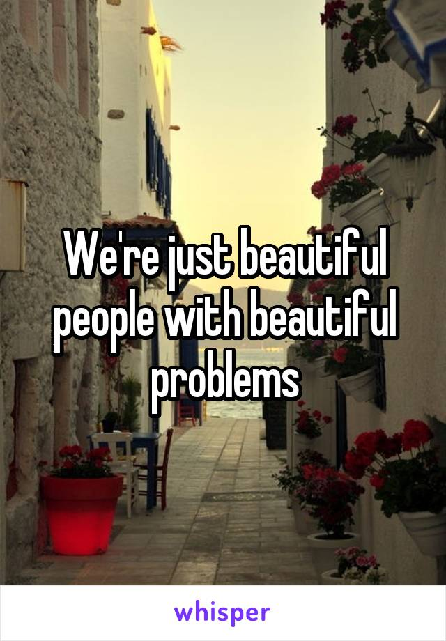 We're just beautiful people with beautiful problems