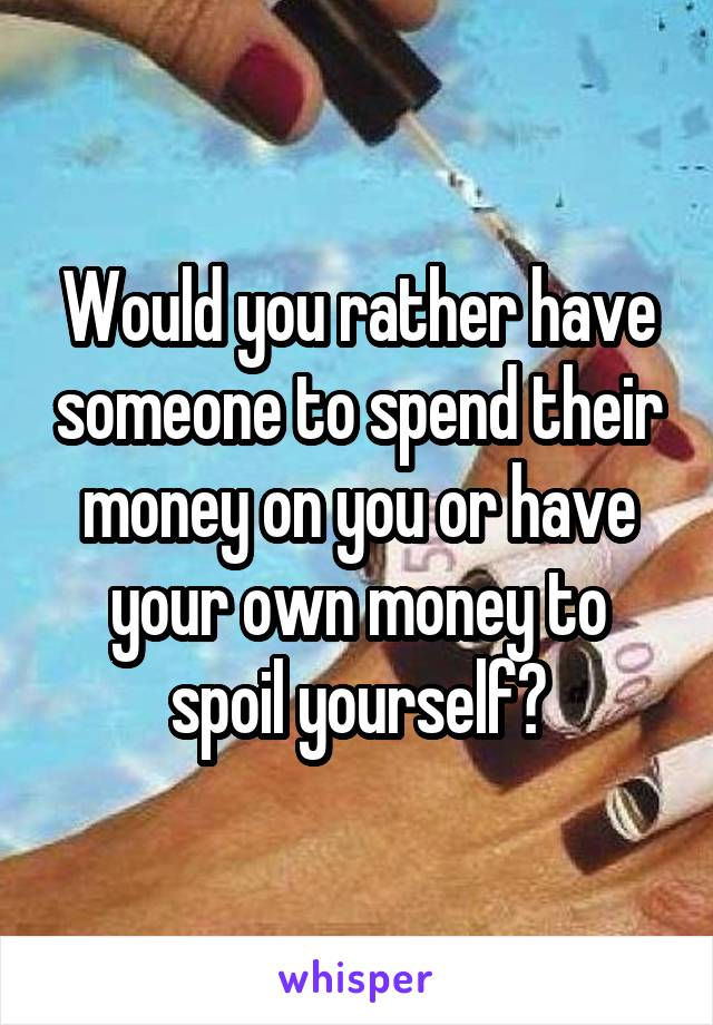 Would you rather have someone to spend their money on you or have your own money to spoil yourself?