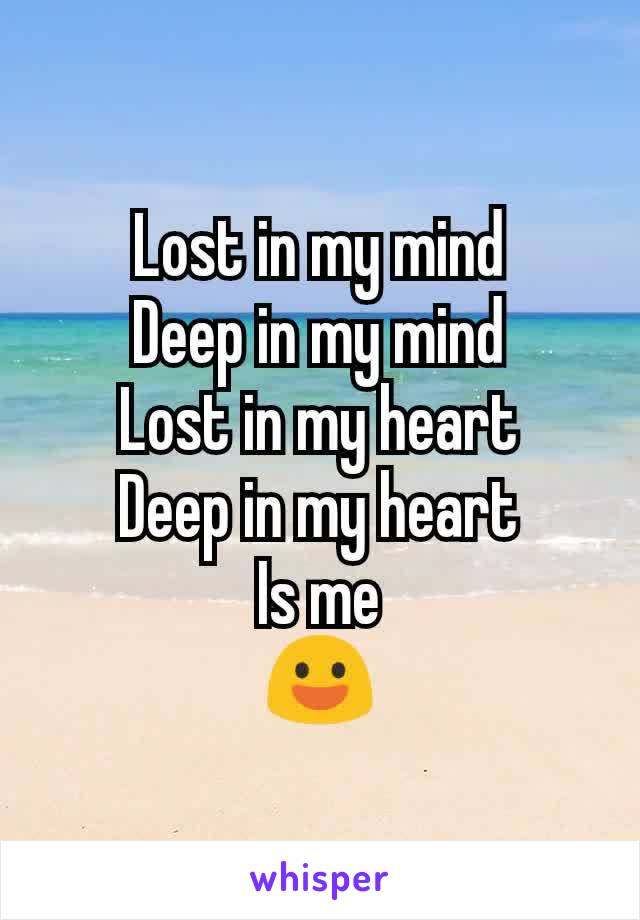 Lost in my mind Deep in my mind Lost in my heart Deep in my heart Is me 😃