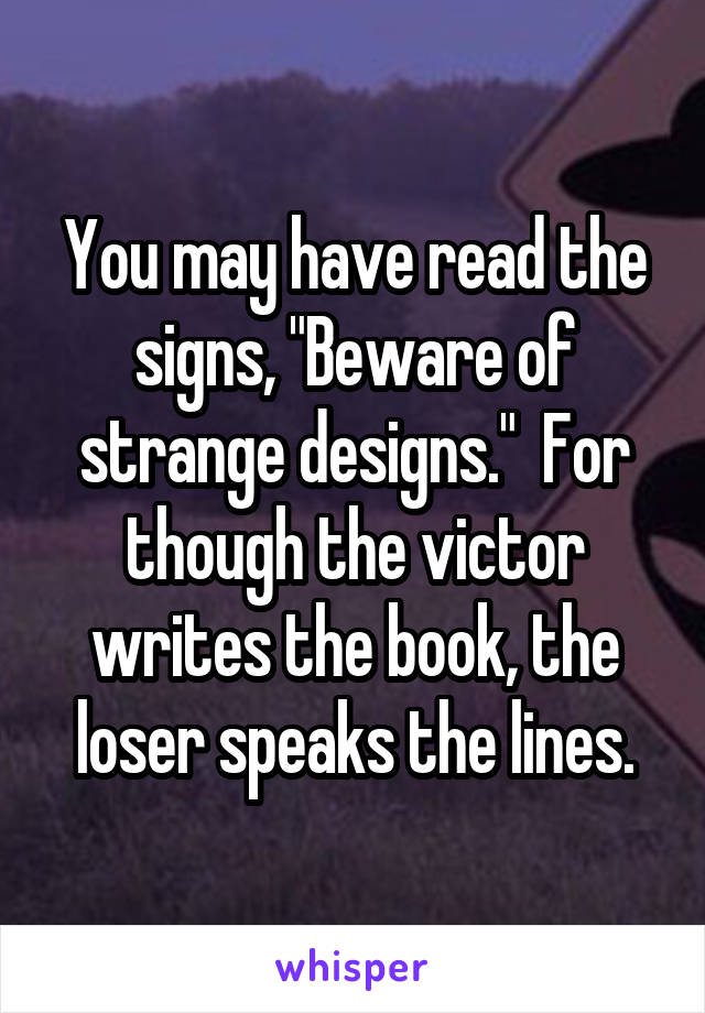 """You may have read the signs, """"Beware of strange designs.""""  For though the victor writes the book, the loser speaks the lines."""