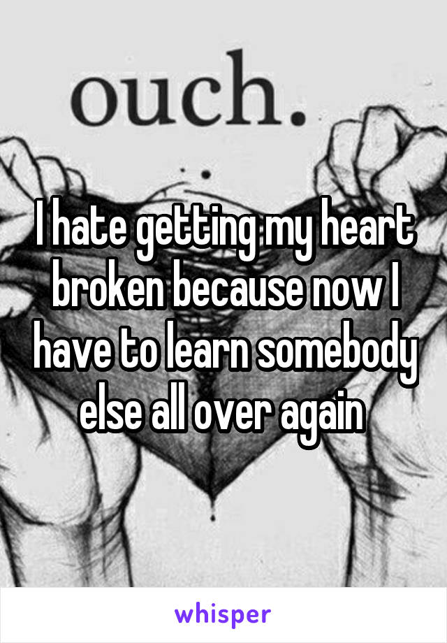 I hate getting my heart broken because now I have to learn somebody else all over again