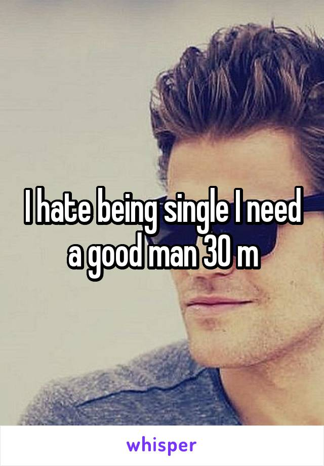 I hate being single I need a good man 30 m