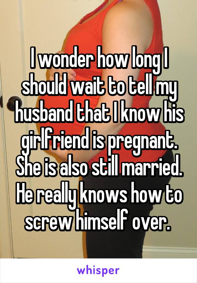 I wonder how long I should wait to tell my husband that I know his girlfriend is pregnant. She is also still married. He really knows how to screw himself over.