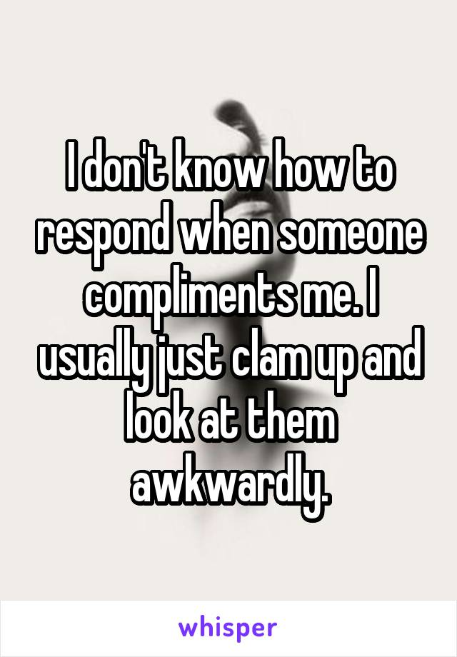 I don't know how to respond when someone compliments me. I usually just clam up and look at them awkwardly.