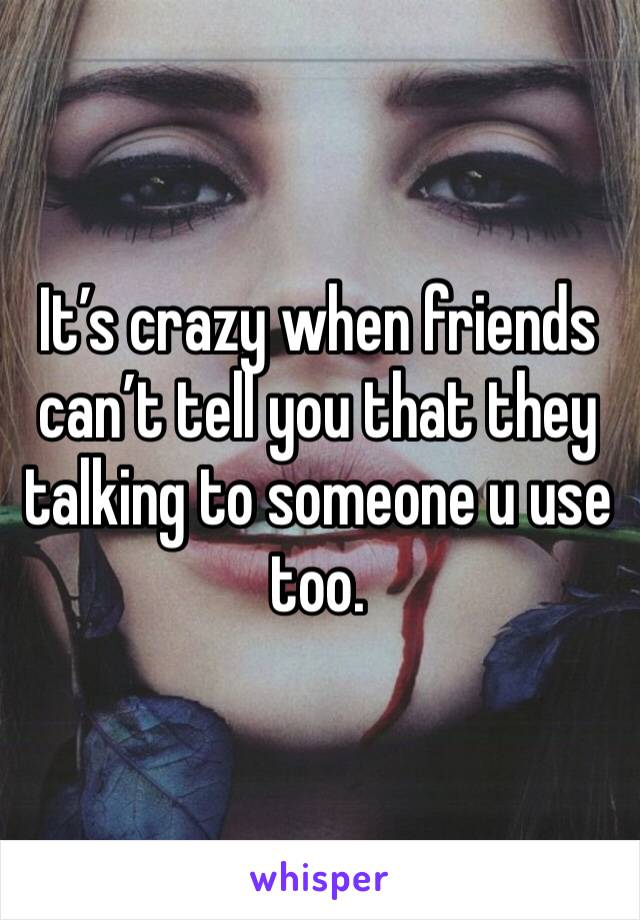 It's crazy when friends can't tell you that they talking to someone u use too.