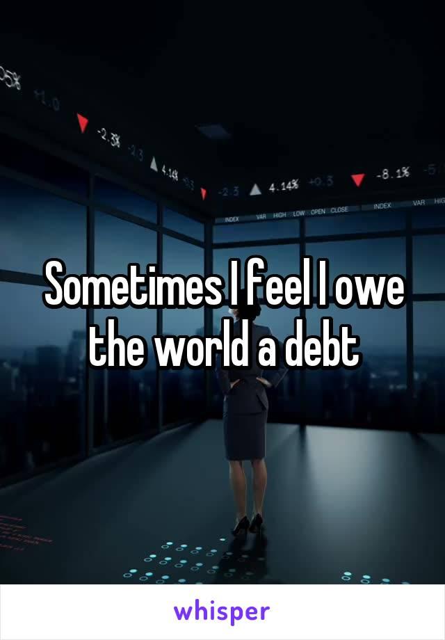 Sometimes I feel I owe the world a debt