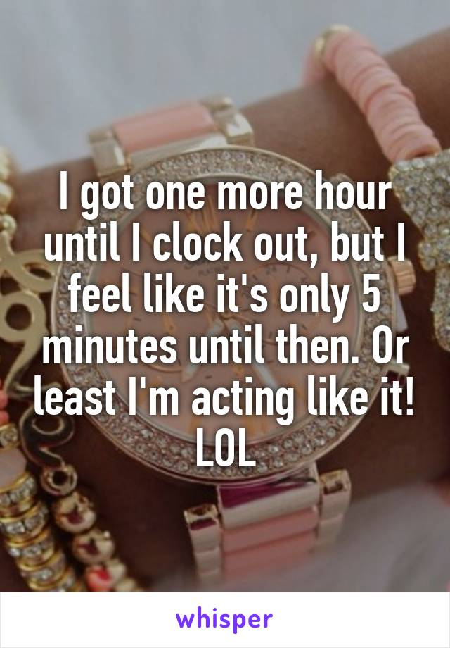I got one more hour until I clock out, but I feel like it's only 5 minutes until then. Or least I'm acting like it! LOL