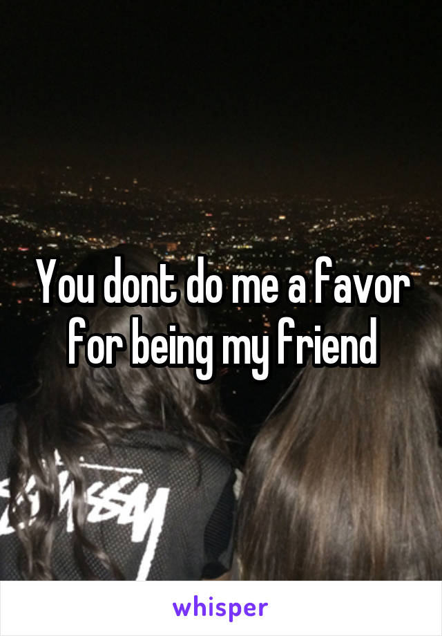 You dont do me a favor for being my friend