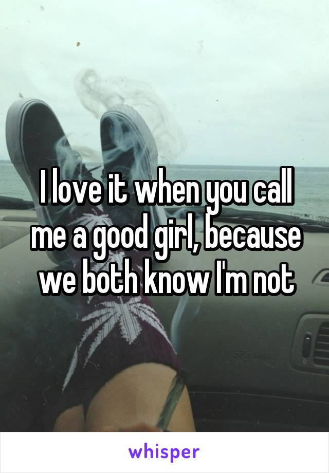 I love it when you call me a good girl, because we both know I'm not