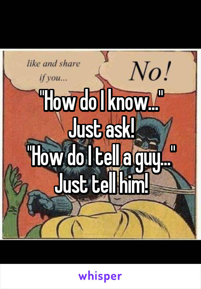 """""""How do I know..."""" Just ask! """"How do I tell a guy..."""" Just tell him!"""