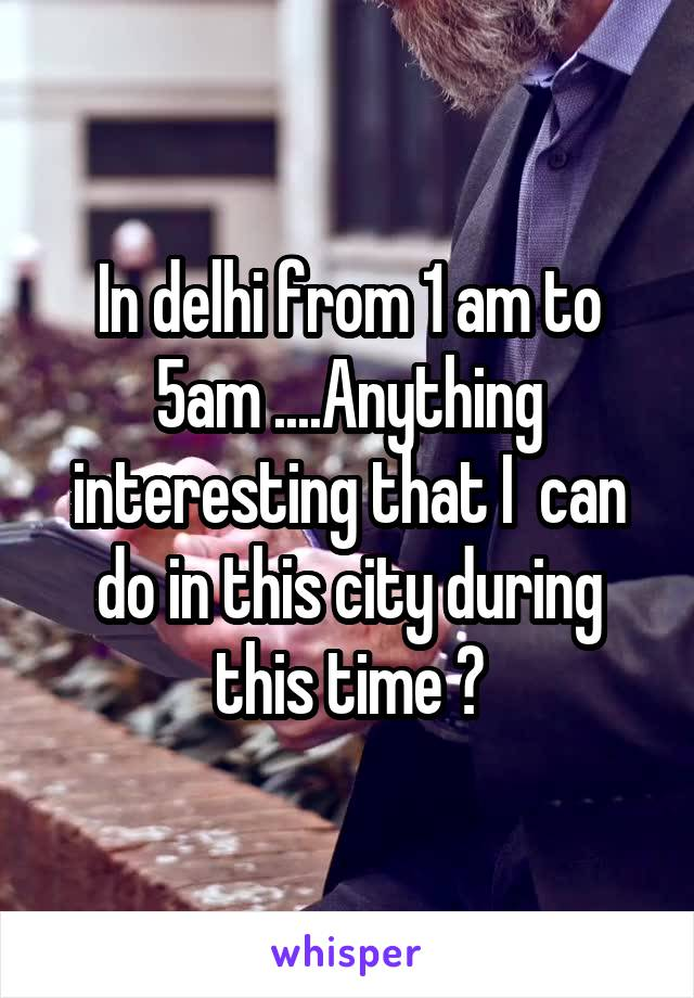 In delhi from 1 am to 5am ....Anything interesting that I  can do in this city during this time ?