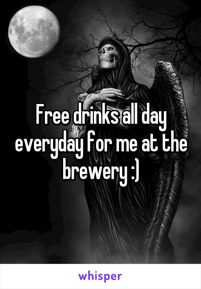 Free drinks all day everyday for me at the brewery :)