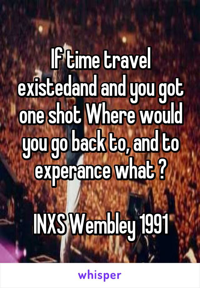 If time travel existedand and you got one shot Where would you go back to, and to experance what ?  INXS Wembley 1991
