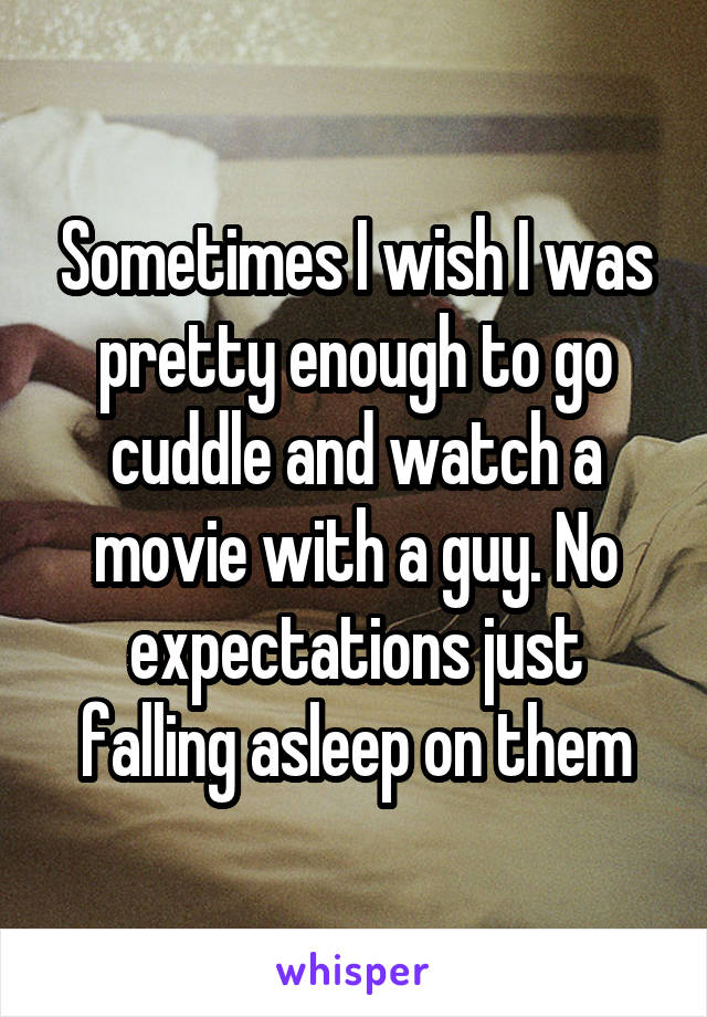 Sometimes I wish I was pretty enough to go cuddle and watch a movie with a guy. No expectations just falling asleep on them