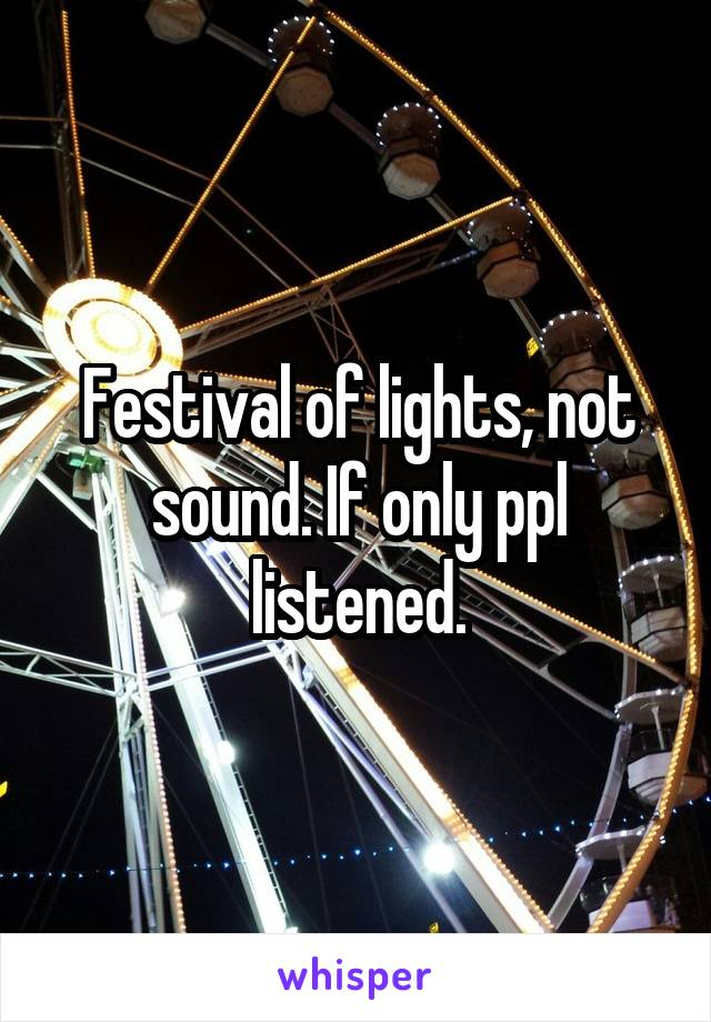 Festival of lights, not sound. If only ppl listened.