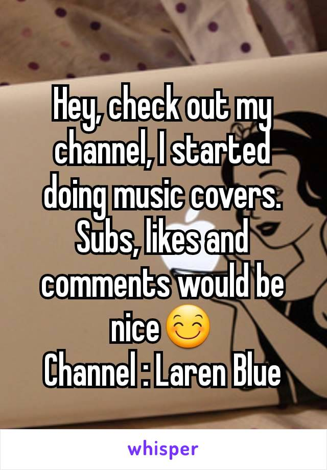 Hey, check out my channel, I started doing music covers. Subs, likes and comments would be nice😊 Channel : Laren Blue