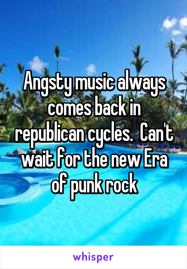 Angsty music always comes back in republican cycles.  Can't wait for the new Era of punk rock