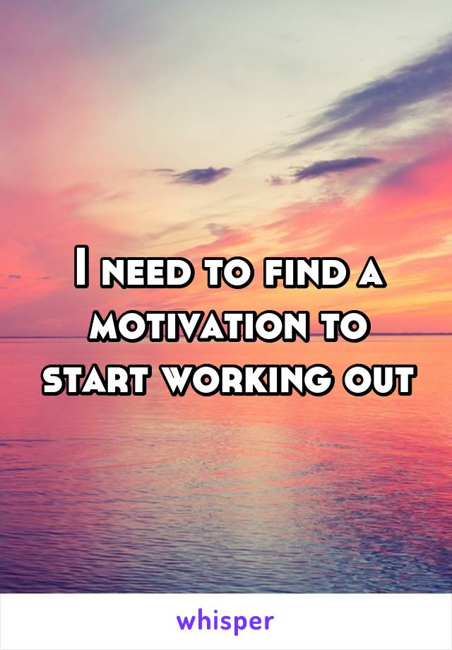 I need to find a motivation to start working out