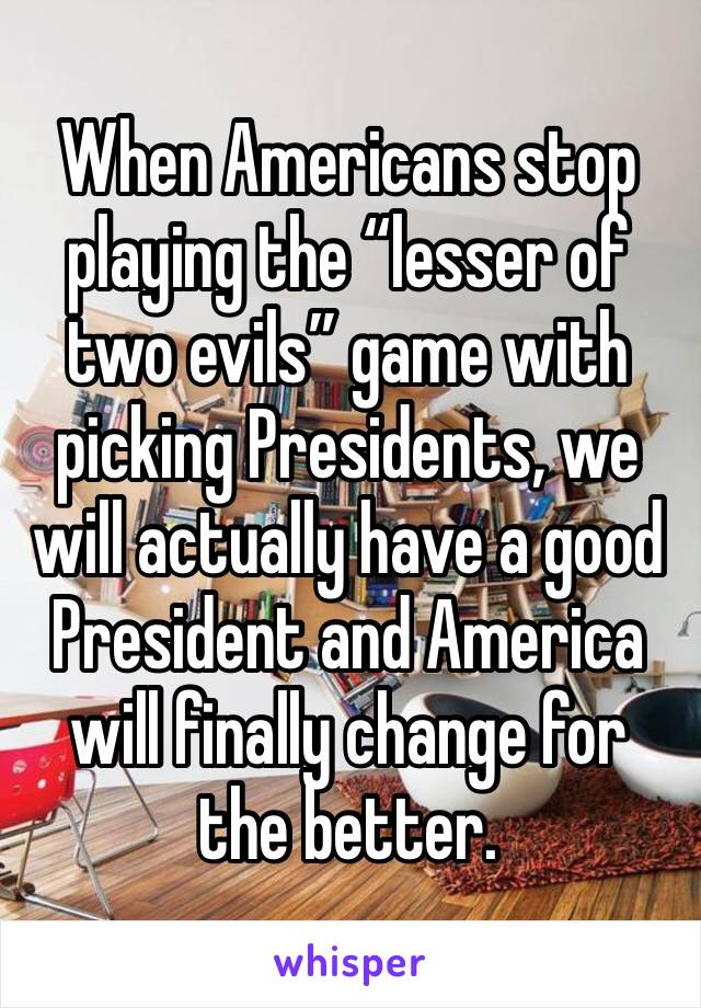 "When Americans stop playing the ""lesser of two evils"" game with picking Presidents, we will actually have a good President and America will finally change for the better."