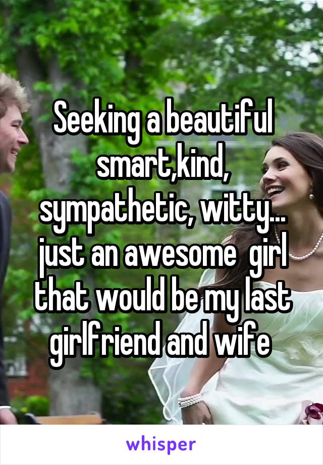 Seeking a beautiful smart,kind, sympathetic, witty... just an awesome  girl that would be my last girlfriend and wife