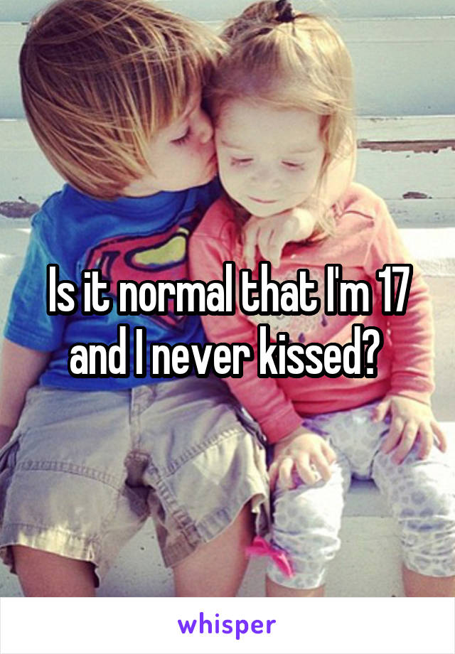 Is it normal that I'm 17 and I never kissed?