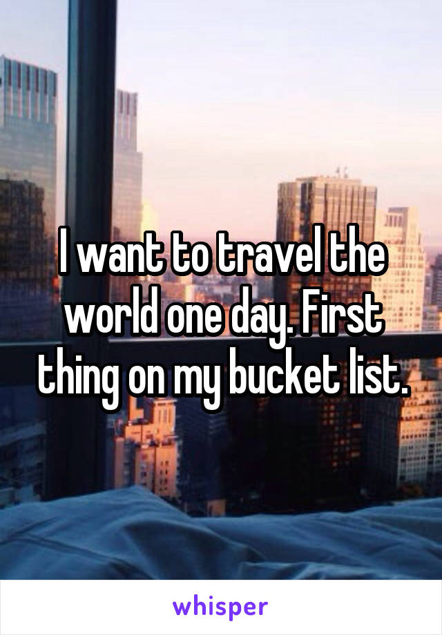I want to travel the world one day. First thing on my bucket list.