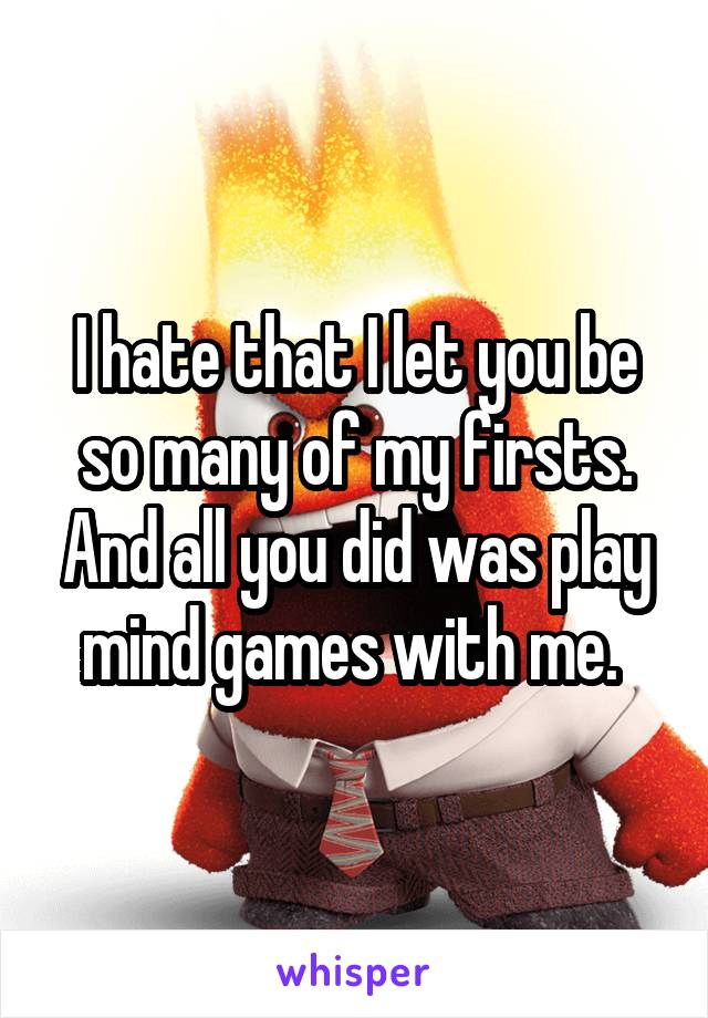 I hate that I let you be so many of my firsts. And all you did was play mind games with me.