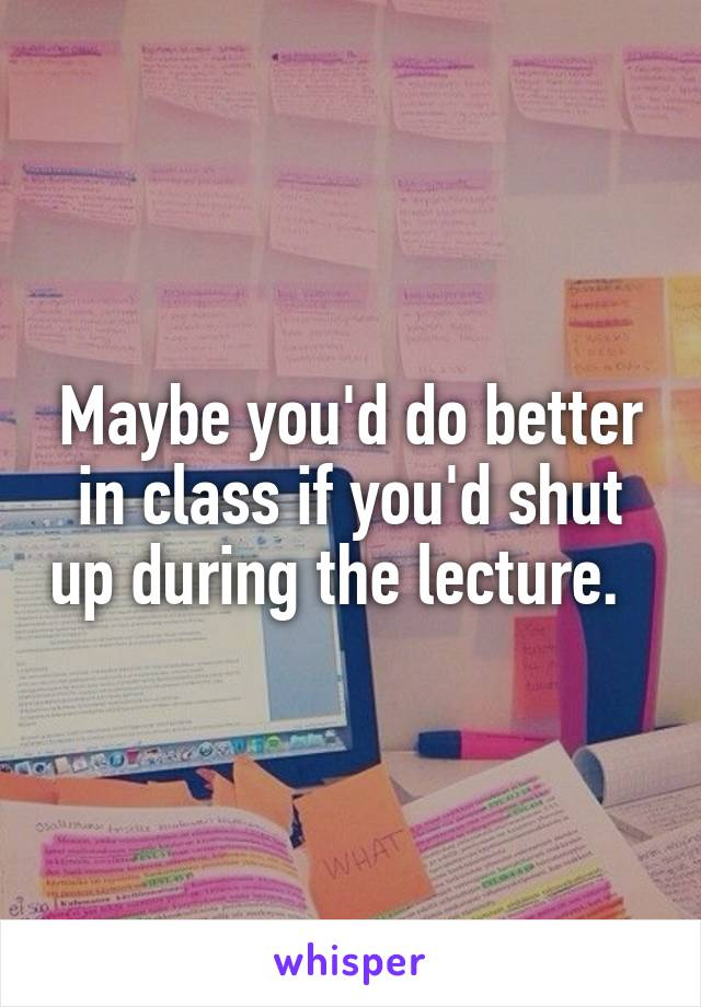 Maybe you'd do better in class if you'd shut up during the lecture.
